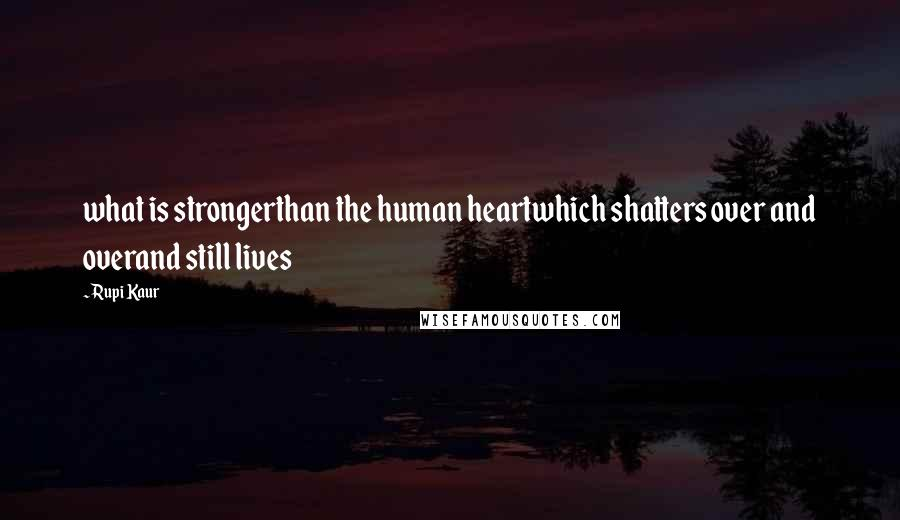 Rupi Kaur quotes: what is strongerthan the human heartwhich shatters over and overand still lives
