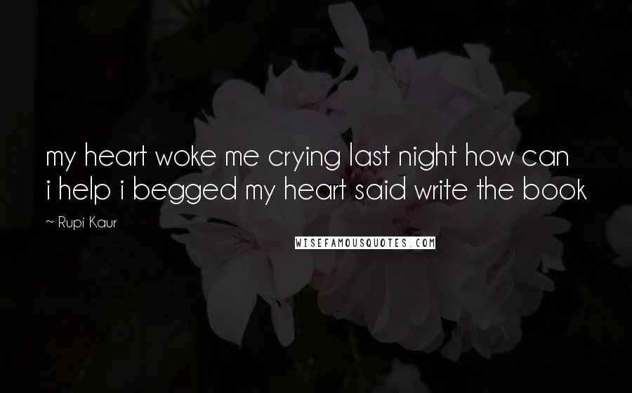 Rupi Kaur quotes: my heart woke me crying last night how can i help i begged my heart said write the book