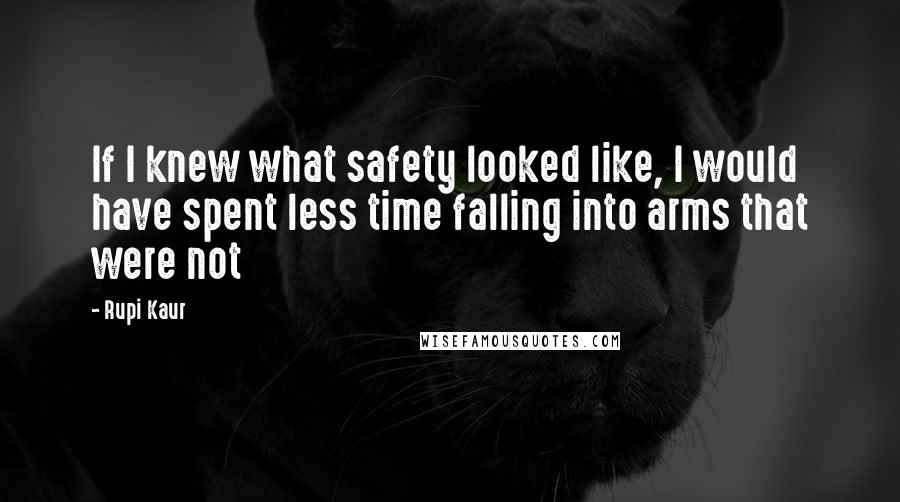Rupi Kaur quotes: If I knew what safety looked like, I would have spent less time falling into arms that were not