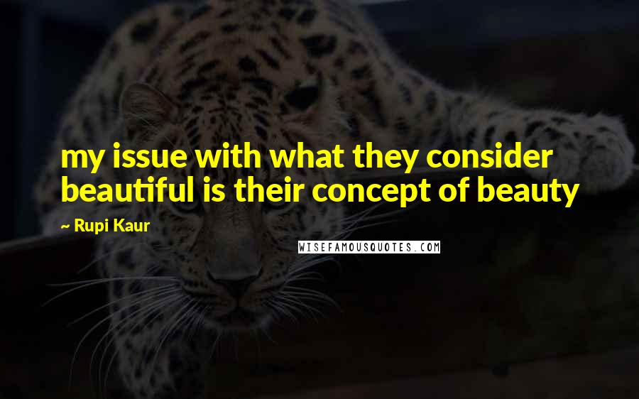 Rupi Kaur quotes: my issue with what they consider beautiful is their concept of beauty