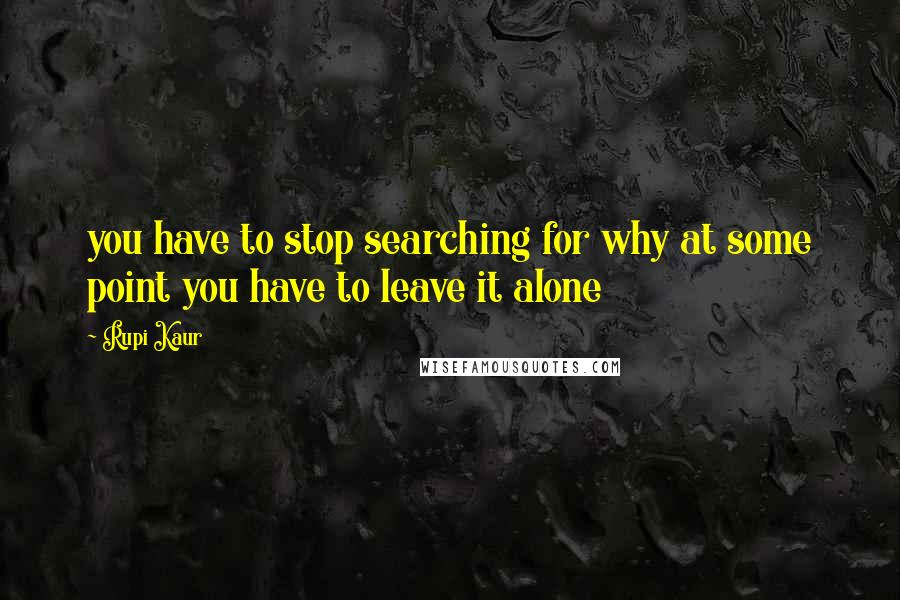 Rupi Kaur quotes: you have to stop searching for why at some point you have to leave it alone