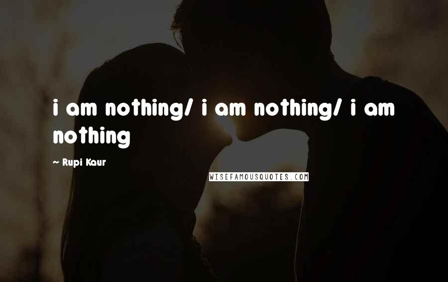 Rupi Kaur quotes: i am nothing/ i am nothing/ i am nothing
