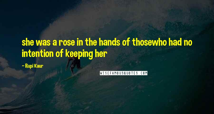 Rupi Kaur quotes: she was a rose in the hands of thosewho had no intention of keeping her