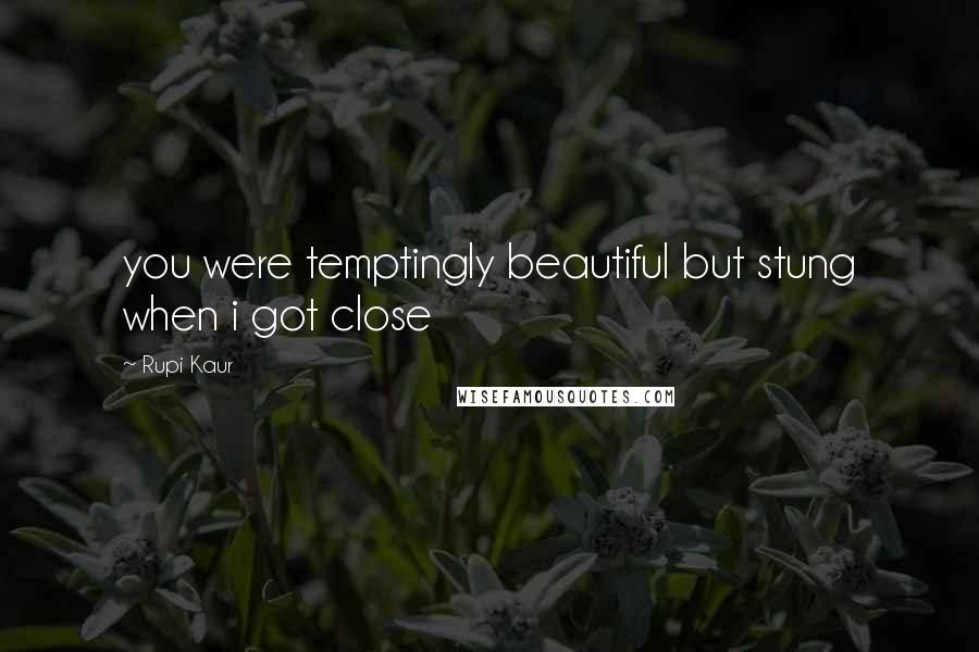 Rupi Kaur quotes: you were temptingly beautiful but stung when i got close