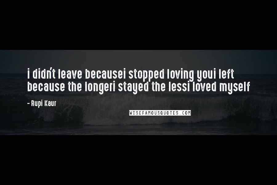 Rupi Kaur quotes: i didn't leave becausei stopped loving youi left because the longeri stayed the lessi loved myself