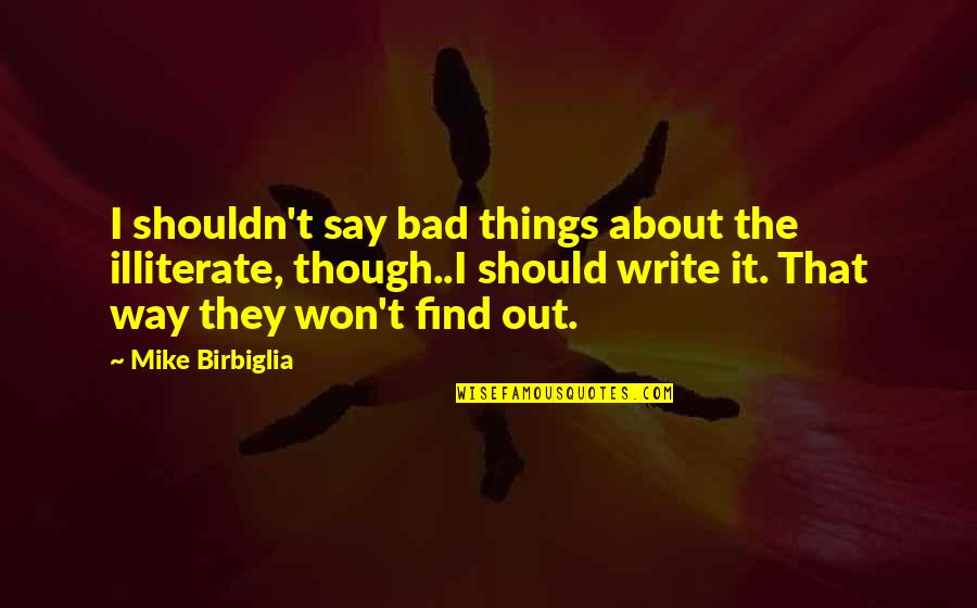 Rural Livelihood Quotes By Mike Birbiglia: I shouldn't say bad things about the illiterate,