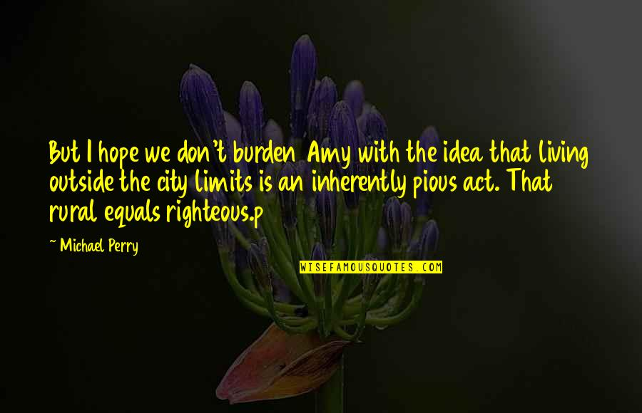 Rural Quotes By Michael Perry: But I hope we don't burden Amy with