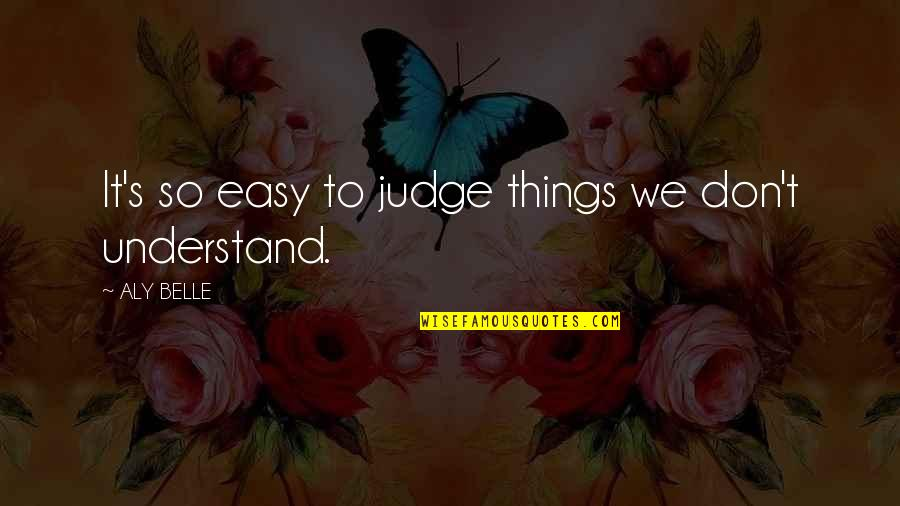 Rushed Marriage Quotes By ALY BELLE: It's so easy to judge things we don't