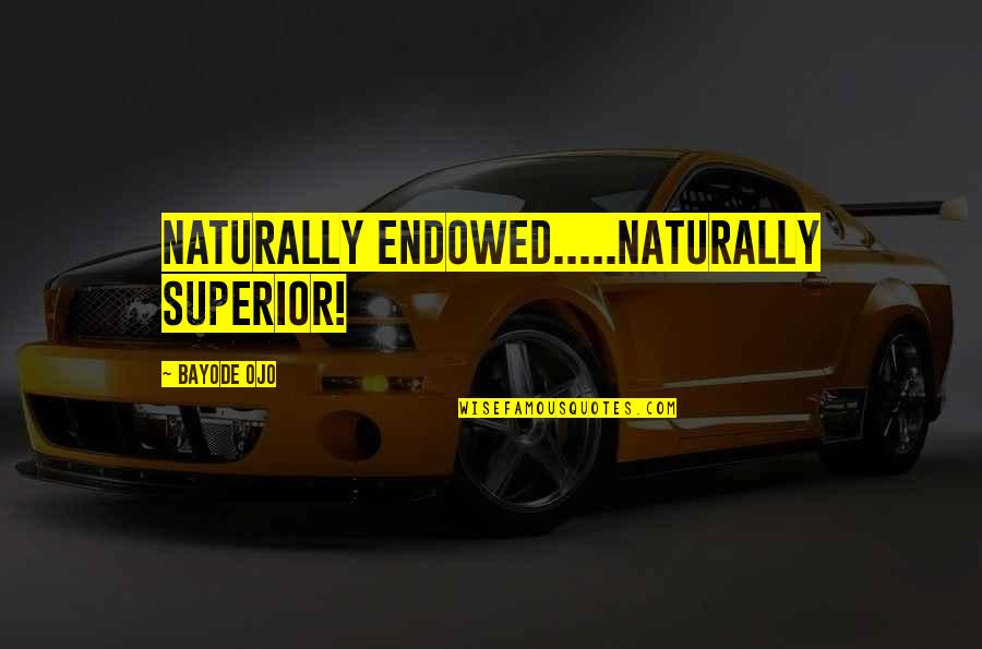 Rushed Marriage Quotes By Bayode Ojo: Naturally ENDOWED.....Naturally SUPERIOR!