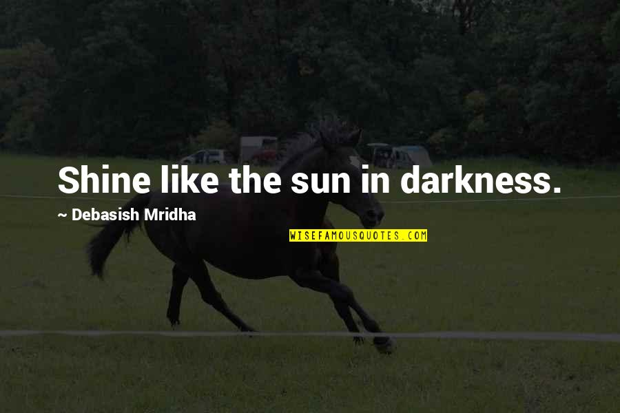 Rushed Marriage Quotes By Debasish Mridha: Shine like the sun in darkness.