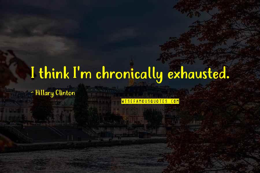 Rushed Marriage Quotes By Hillary Clinton: I think I'm chronically exhausted.