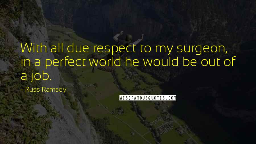 Russ Ramsey quotes: With all due respect to my surgeon, in a perfect world he would be out of a job.