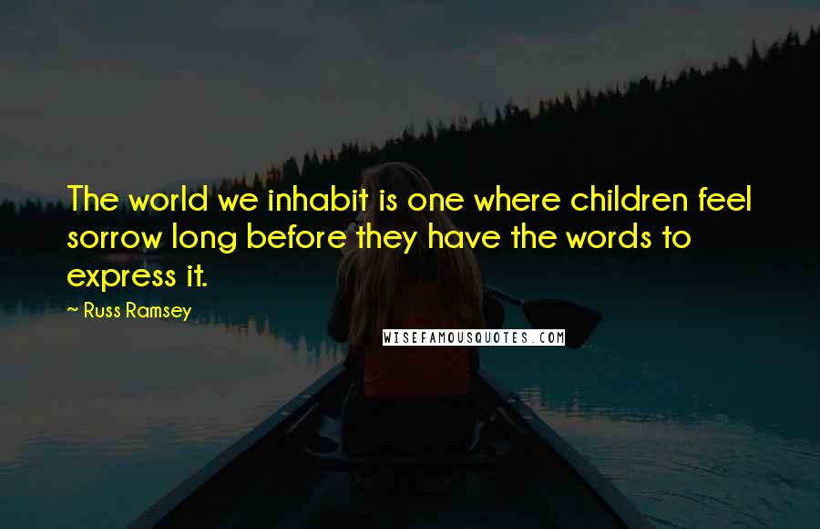 Russ Ramsey quotes: The world we inhabit is one where children feel sorrow long before they have the words to express it.
