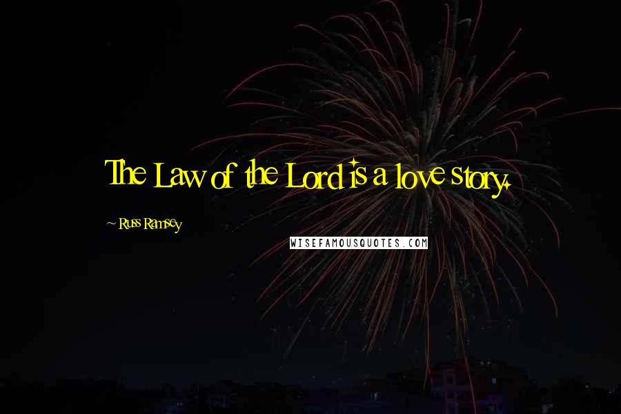 Russ Ramsey quotes: The Law of the Lord is a love story.