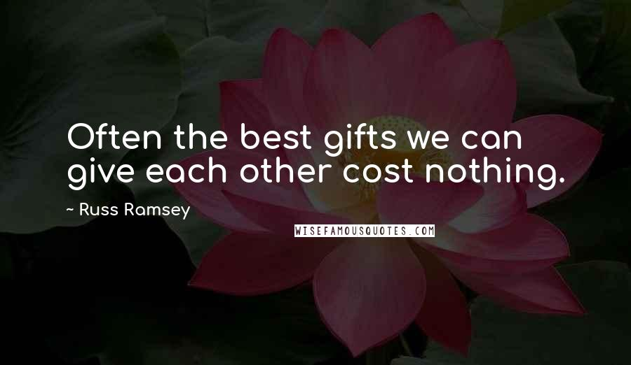 Russ Ramsey quotes: Often the best gifts we can give each other cost nothing.