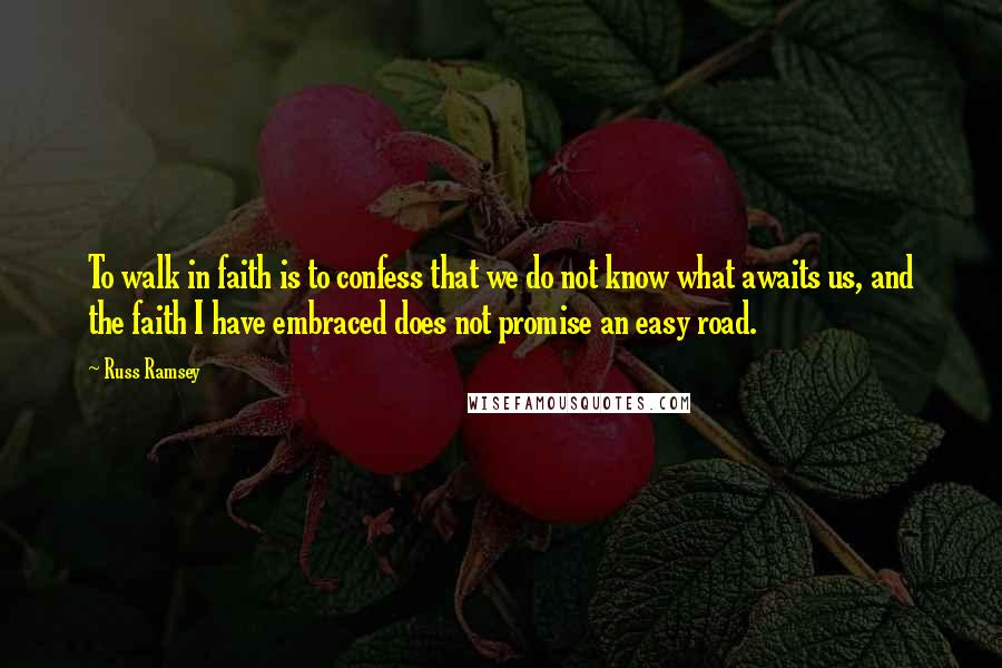 Russ Ramsey quotes: To walk in faith is to confess that we do not know what awaits us, and the faith I have embraced does not promise an easy road.