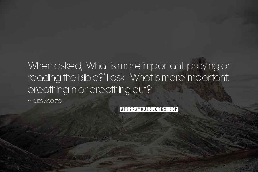 Russ Scalzo quotes: When asked, 'What is more important: praying or reading the Bible?' I ask, 'What is more important: breathing in or breathing out?