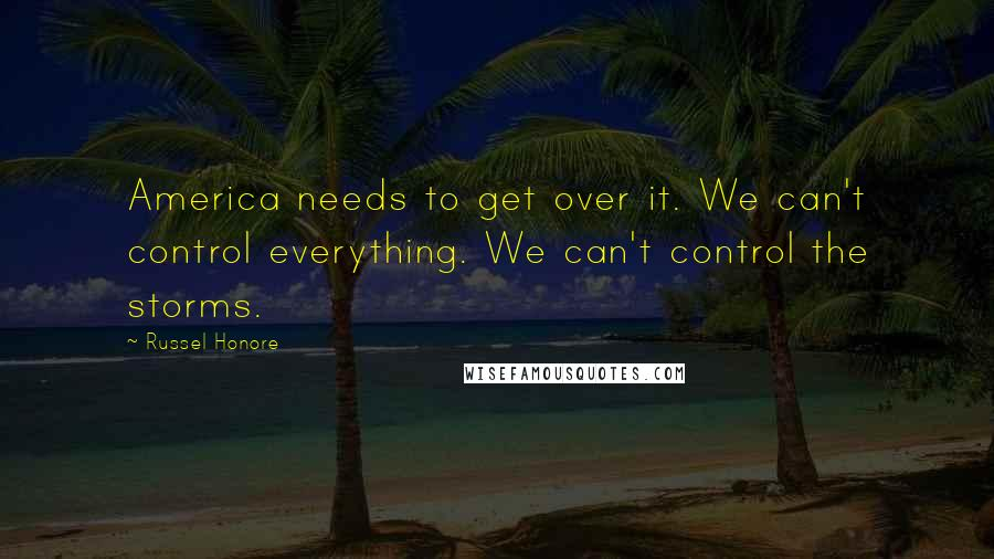 Russel Honore quotes: America needs to get over it. We can't control everything. We can't control the storms.