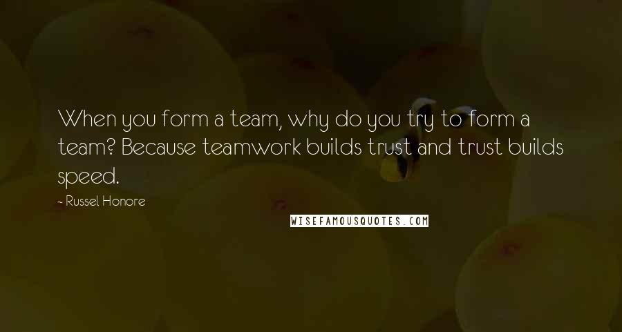 Russel Honore quotes: When you form a team, why do you try to form a team? Because teamwork builds trust and trust builds speed.