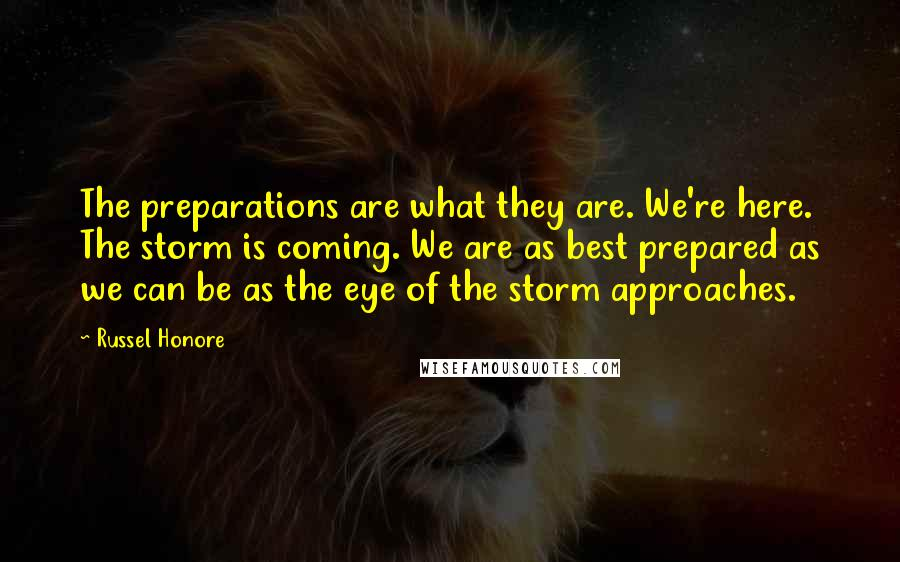 Russel Honore quotes: The preparations are what they are. We're here. The storm is coming. We are as best prepared as we can be as the eye of the storm approaches.