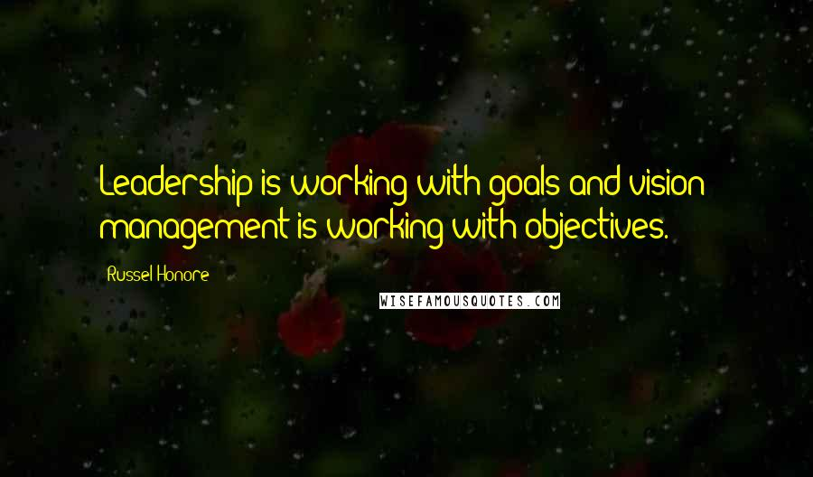 Russel Honore quotes: Leadership is working with goals and vision; management is working with objectives.