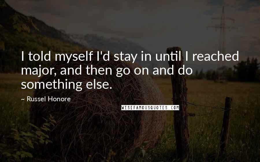 Russel Honore quotes: I told myself I'd stay in until I reached major, and then go on and do something else.