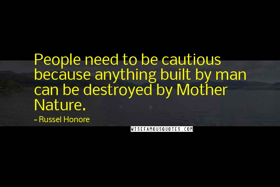 Russel Honore quotes: People need to be cautious because anything built by man can be destroyed by Mother Nature.