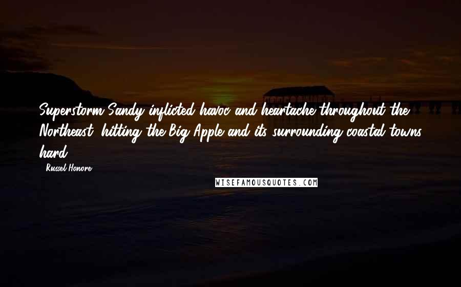 Russel Honore quotes: Superstorm Sandy inflicted havoc and heartache throughout the Northeast, hitting the Big Apple and its surrounding coastal towns hard.