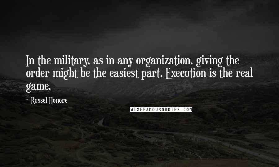 Russel Honore quotes: In the military, as in any organization, giving the order might be the easiest part. Execution is the real game.