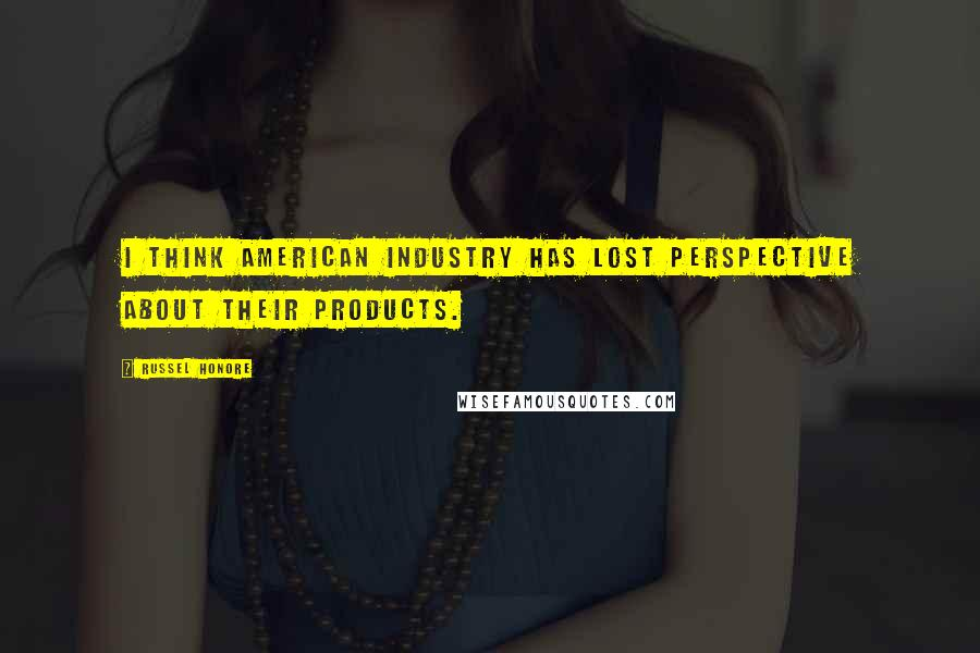Russel Honore quotes: I think American industry has lost perspective about their products.