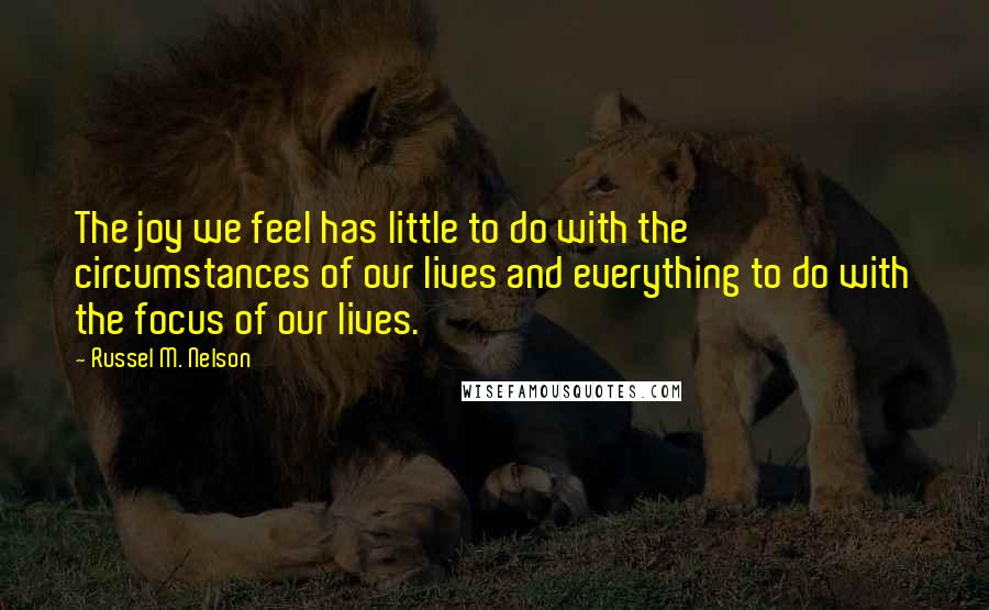 Russel M. Nelson quotes: The joy we feel has little to do with the circumstances of our lives and everything to do with the focus of our lives.