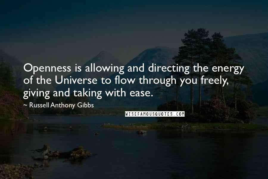 Russell Anthony Gibbs quotes: Openness is allowing and directing the energy of the Universe to flow through you freely, giving and taking with ease.