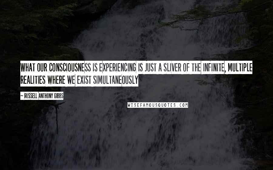 Russell Anthony Gibbs quotes: What our consciousness is experiencing is just a sliver of the infinite, multiple realities where we exist simultaneously