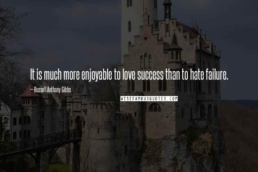Russell Anthony Gibbs quotes: It is much more enjoyable to love success than to hate failure.