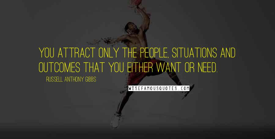 Russell Anthony Gibbs quotes: You attract only the people, situations and outcomes that you either want or need.