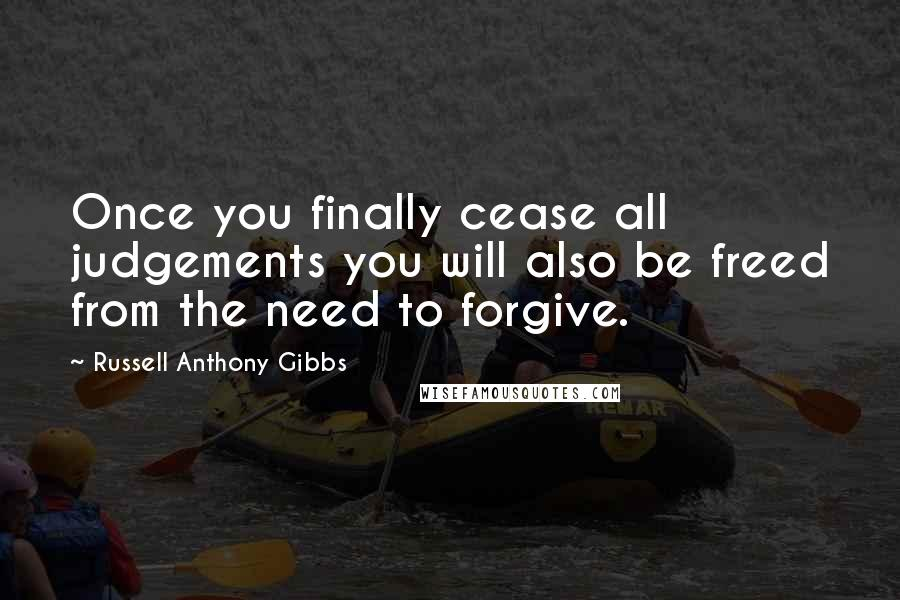 Russell Anthony Gibbs quotes: Once you finally cease all judgements you will also be freed from the need to forgive.