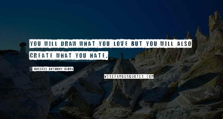 Russell Anthony Gibbs quotes: You will draw what you love but you will also create what you hate.