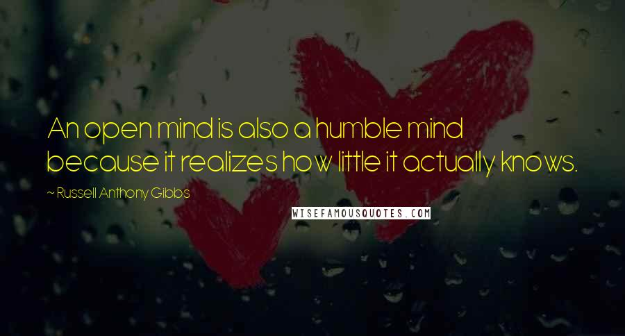Russell Anthony Gibbs quotes: An open mind is also a humble mind because it realizes how little it actually knows.