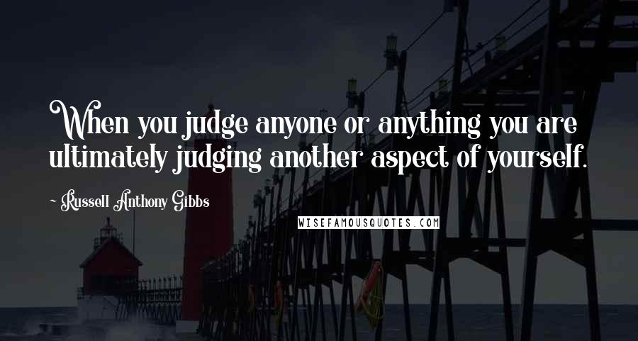Russell Anthony Gibbs quotes: When you judge anyone or anything you are ultimately judging another aspect of yourself.