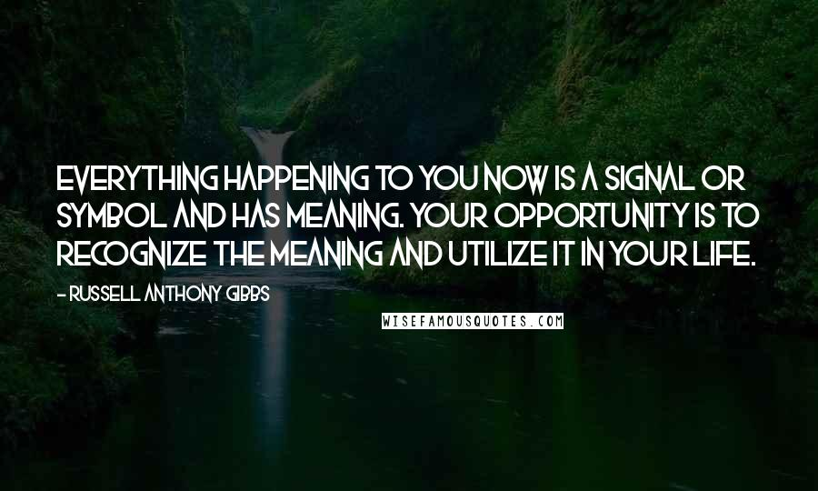 Russell Anthony Gibbs quotes: Everything happening to you now is a signal or symbol and has meaning. Your opportunity is to recognize the meaning and utilize it in your life.
