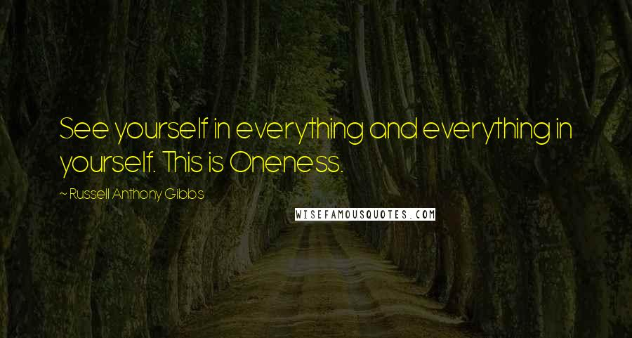 Russell Anthony Gibbs quotes: See yourself in everything and everything in yourself. This is Oneness.