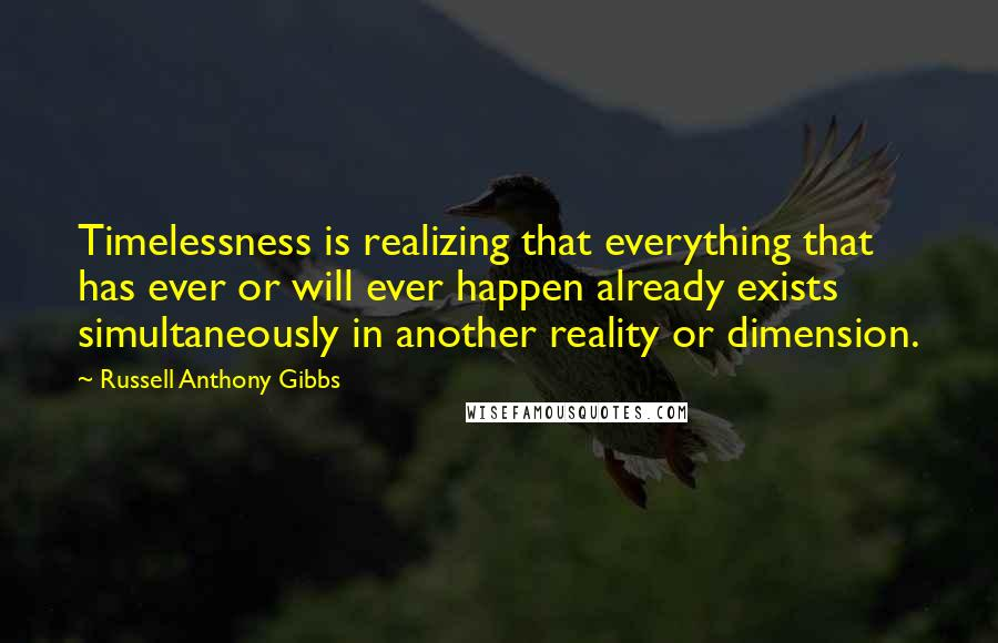 Russell Anthony Gibbs quotes: Timelessness is realizing that everything that has ever or will ever happen already exists simultaneously in another reality or dimension.