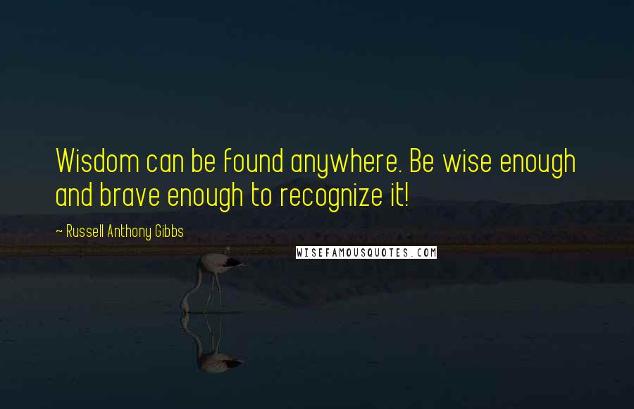 Russell Anthony Gibbs quotes: Wisdom can be found anywhere. Be wise enough and brave enough to recognize it!