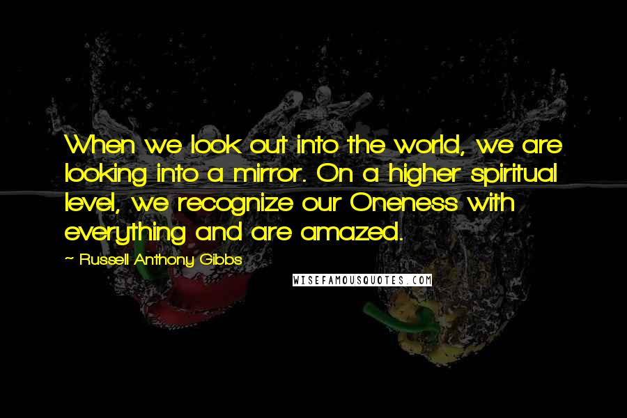 Russell Anthony Gibbs quotes: When we look out into the world, we are looking into a mirror. On a higher spiritual level, we recognize our Oneness with everything and are amazed.