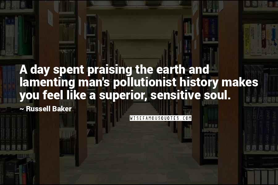 Russell Baker quotes: A day spent praising the earth and lamenting man's pollutionist history makes you feel like a superior, sensitive soul.