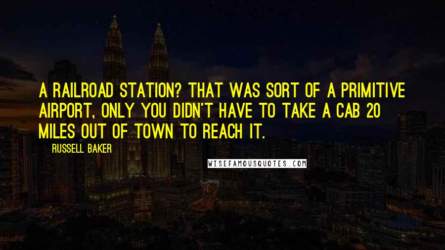 Russell Baker quotes: A railroad station? That was sort of a primitive airport, only you didn't have to take a cab 20 miles out of town to reach it.
