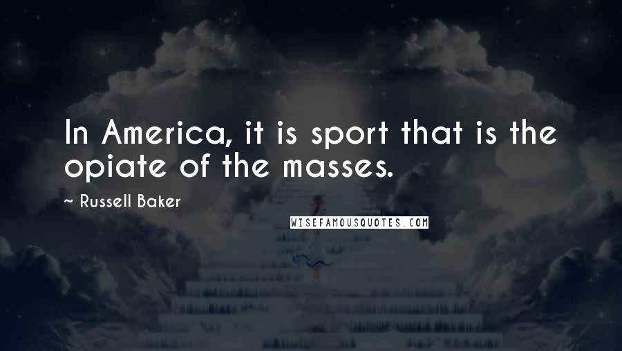 Russell Baker quotes: In America, it is sport that is the opiate of the masses.
