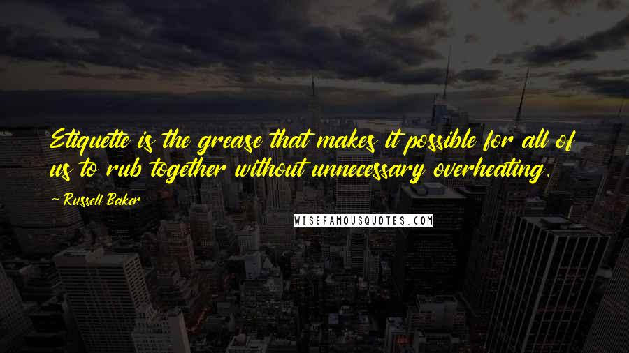 Russell Baker quotes: Etiquette is the grease that makes it possible for all of us to rub together without unnecessary overheating.