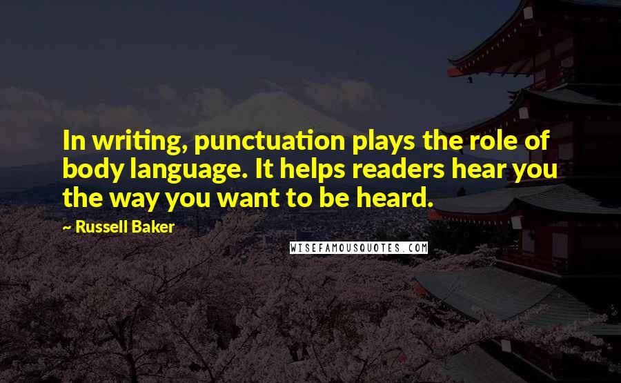 Russell Baker quotes: In writing, punctuation plays the role of body language. It helps readers hear you the way you want to be heard.