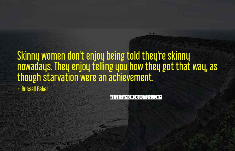 Russell Baker quotes: Skinny women don't enjoy being told they're skinny nowadays. They enjoy telling you how they got that way, as though starvation were an achievement.